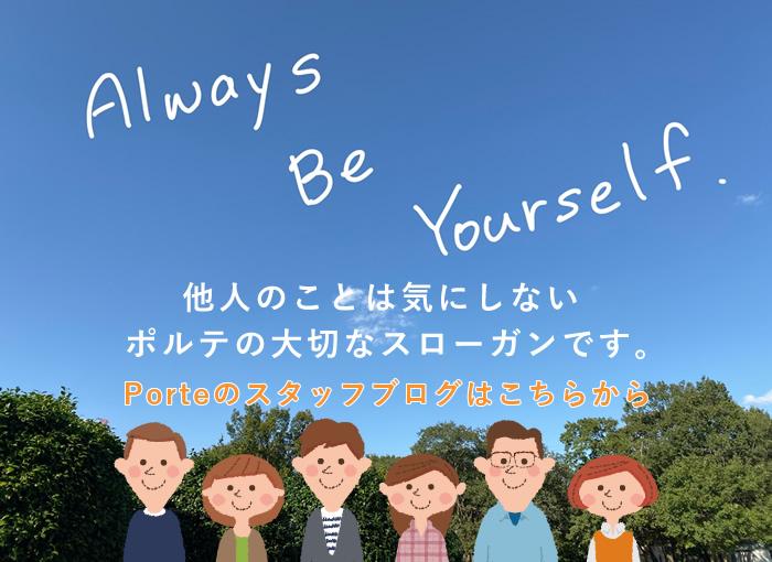 Always Be Yourself. 他人のことは気にしない ポルテの大切なスローガンです。Porteのスタッフブログはこちらから